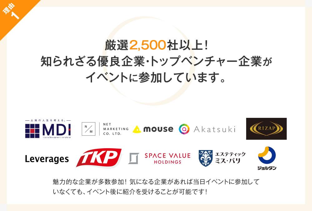 理由1 厳選2,500社以上! 知られざる優良企業・トップベンチャー企業がイベントに参加しています。