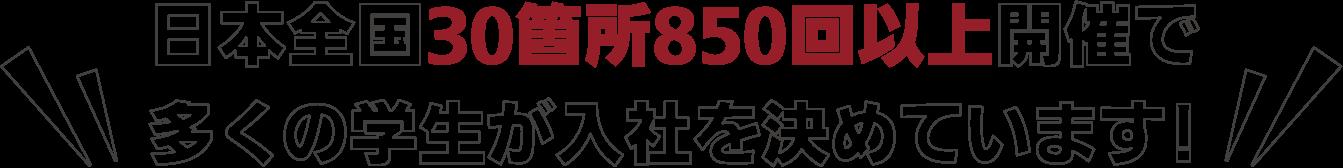 日本全国30箇所850回以上開催で多くの学生が入社を決めています!